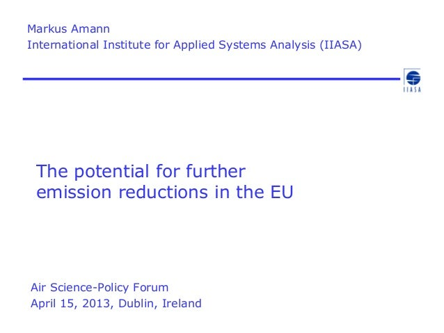 The potential for furtheremission reductions in the EUAir Science-Policy ForumApril 15, 2013, Dublin, IrelandMarkus AmannI...
