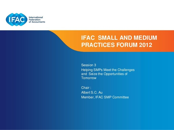 IFAC SMALL AND MEDIUMPRACTICES FORUM 2012Session 3Helping SMPs Meet the Challengesand Seize the Opportunities ofTomorrowCh...