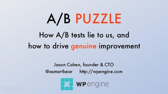 A/B PUZZLE How A/B tests lie to us, and how to drive genuine improvement Jason Cohen, founder & CTO @asmartbear http://wpe...