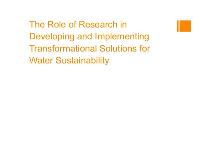 The Role of Research in Developing and Implementing Transformational Solutions for Water Sustainability Arnim Wiek, Lauren...