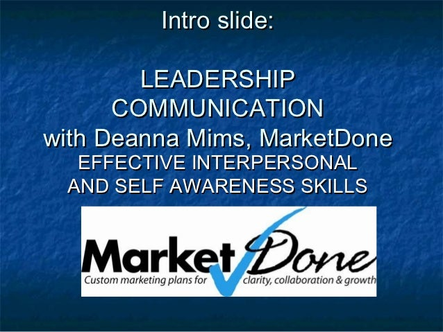 Intro slide:        LEADERSHIP      COMMUNICATIONwith Deanna Mims, MarketDone  EFFECTIVE INTERPERSONAL AND SELF AWARENESS ...