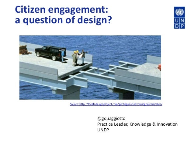 Citizen engagement:a question of design?@gquaggiottoPractice Leader, Knowledge & InnovationUNDPSource: http://thelifedesig...