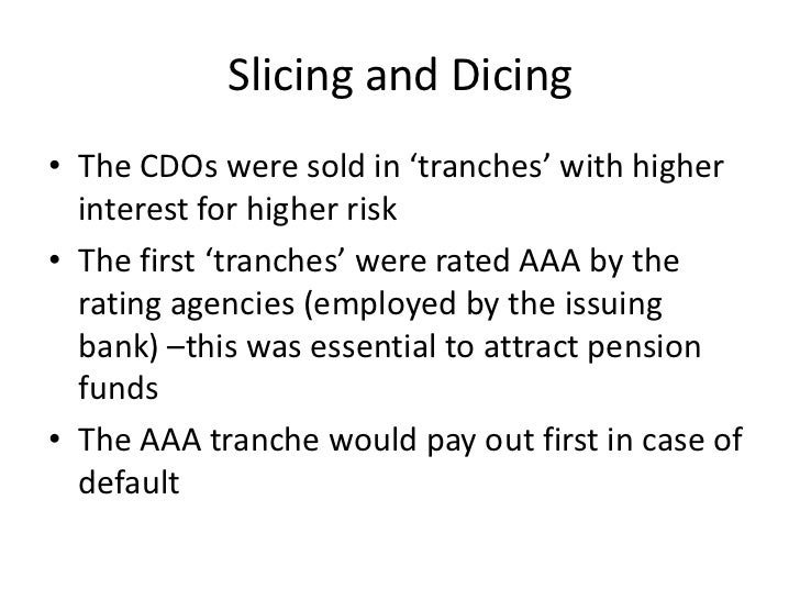 Slicing and Dicing• The CDOs were sold in 'tranches' with higher  interest for higher risk• The first 'tranches' were rate...