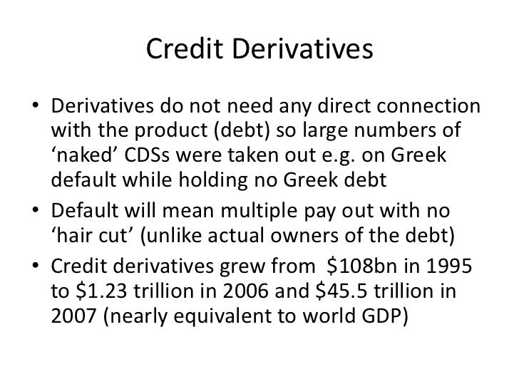 Credit Derivatives• Derivatives do not need any direct connection  with the product (debt) so large numbers of  'naked' CD...