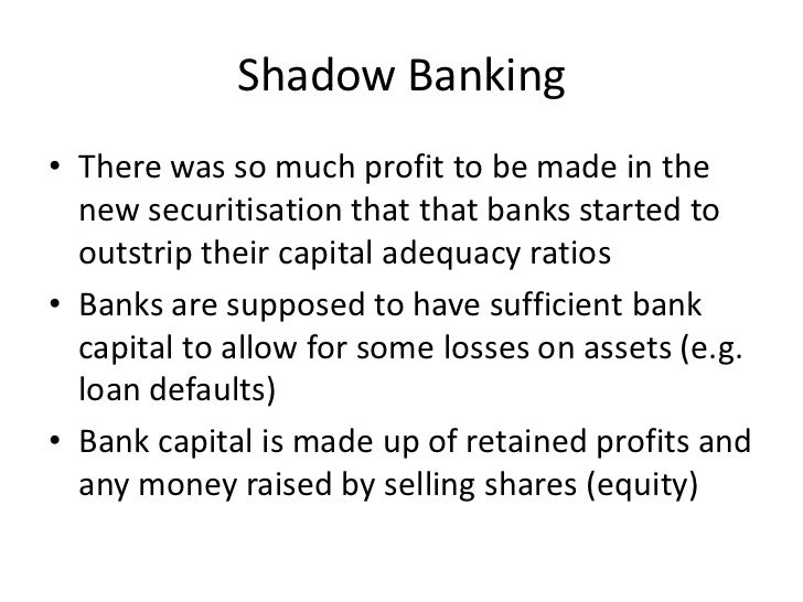 Shadow Banking• There was so much profit to be made in the  new securitisation that that banks started to  outstrip their ...