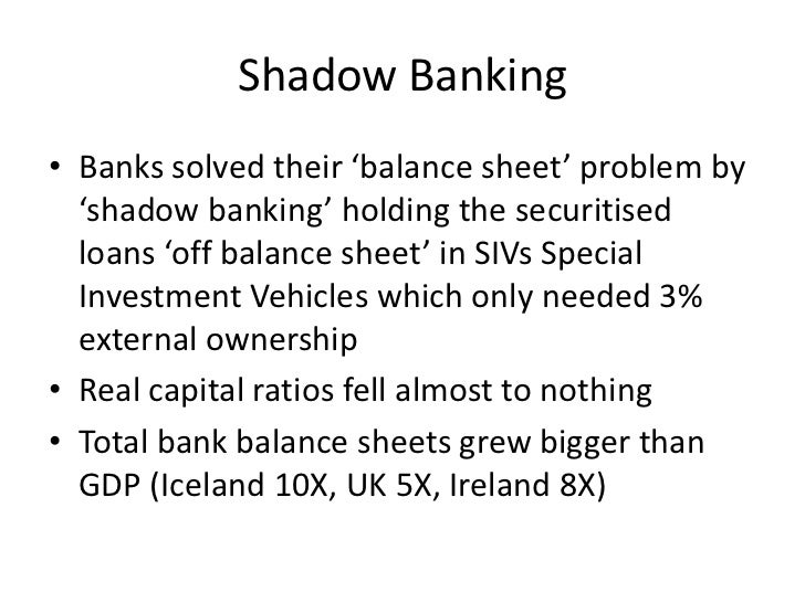 Shadow Banking• Banks solved their 'balance sheet' problem by  'shadow banking' holding the securitised  loans 'off balanc...
