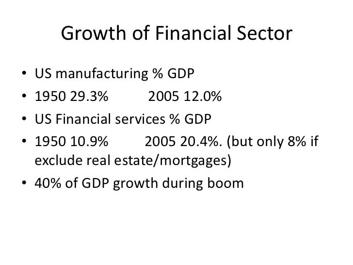 Growth of Financial Sector• US manufacturing % GDP• 1950 29.3%        2005 12.0%• US Financial services % GDP• 1950 10.9% ...
