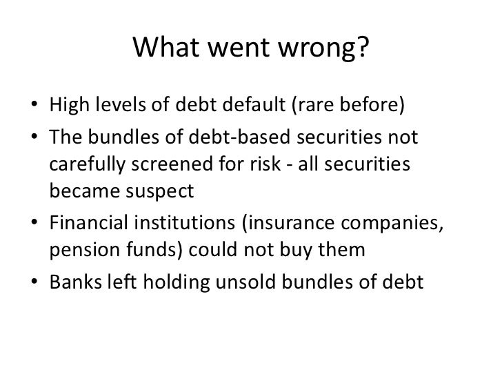 What went wrong?• High levels of debt default (rare before)• The bundles of debt-based securities not  carefully screened ...