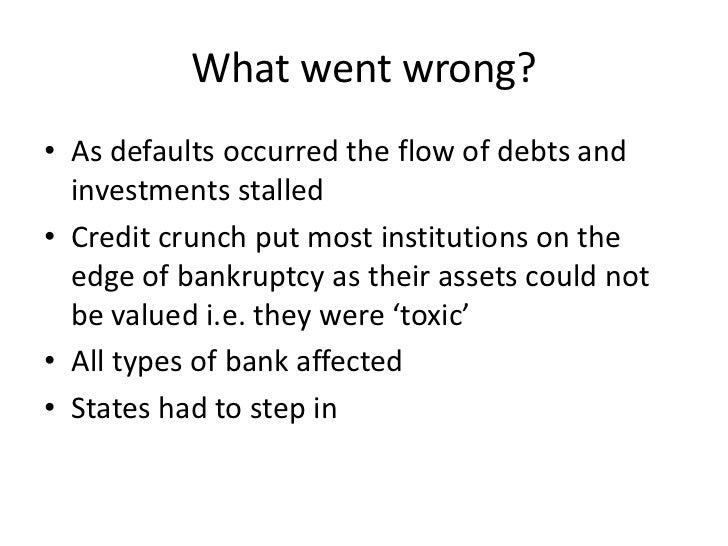 What went wrong?• As defaults occurred the flow of debts and  investments stalled• Credit crunch put most institutions on ...