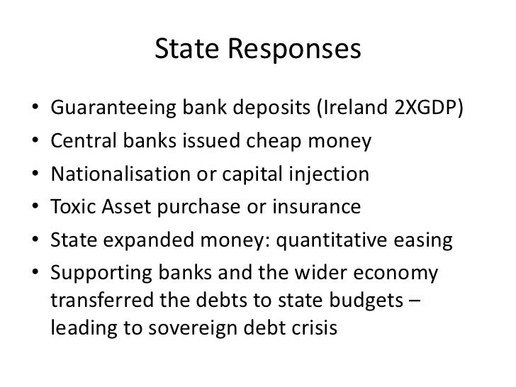State Responses•   Guaranteeing bank deposits (Ireland 2XGDP)•   Central banks issued cheap money•   Nationalisation or ca...