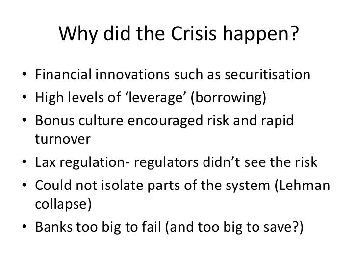 Why did the Crisis happen?• Financial innovations such as securitisation• High levels of 'leverage' (borrowing)• Bonus cul...
