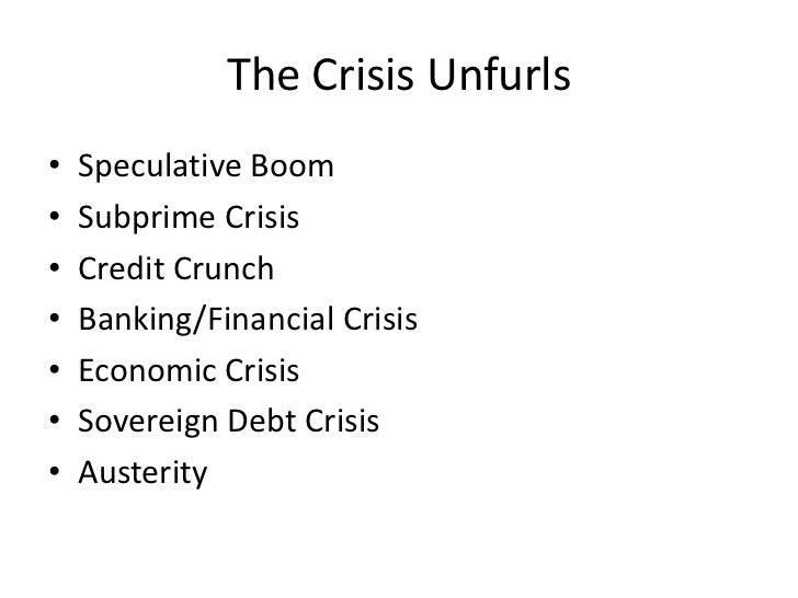 The Crisis Unfurls•   Speculative Boom•   Subprime Crisis•   Credit Crunch•   Banking/Financial Crisis•   Economic Crisis•...
