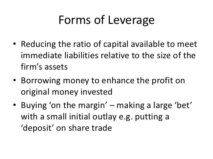 Forms of Leverage• Reducing the ratio of capital available to meet  immediate liabilities relative to the size of the  fir...