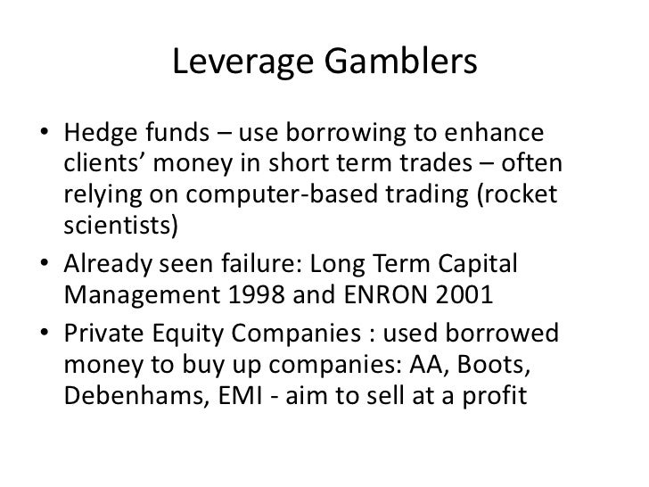 Leverage Gamblers• Hedge funds – use borrowing to enhance  clients' money in short term trades – often  relying on compute...