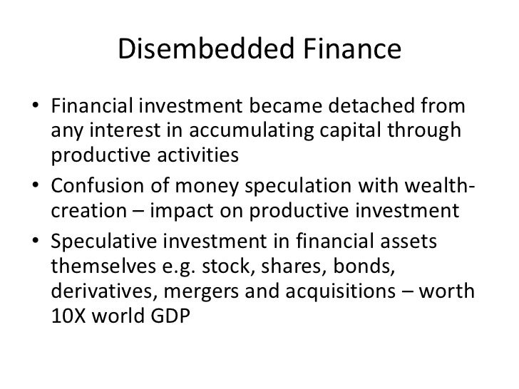 Disembedded Finance• Financial investment became detached from  any interest in accumulating capital through  productive a...