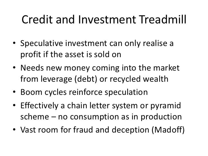 Credit and Investment Treadmill• Speculative investment can only realise a  profit if the asset is sold on• Needs new mone...