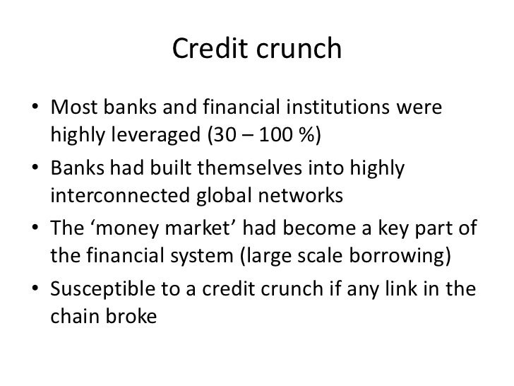 Credit crunch• Most banks and financial institutions were  highly leveraged (30 – 100 %)• Banks had built themselves into ...