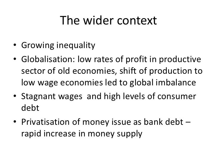 The wider context• Growing inequality• Globalisation: low rates of profit in productive  sector of old economies, shift of...