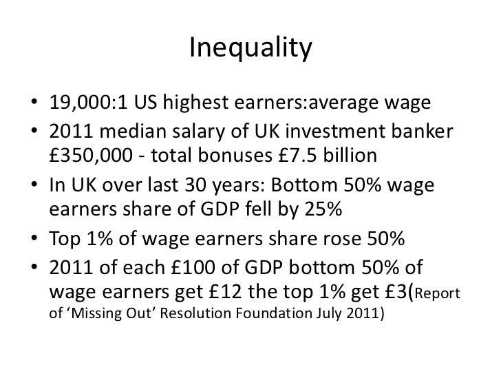 Inequality• 19,000:1 US highest earners:average wage• 2011 median salary of UK investment banker  £350,000 - total bonuses...