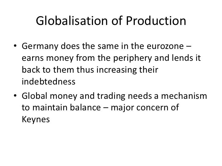 Globalisation of Production• Germany does the same in the eurozone –  earns money from the periphery and lends it  back to...