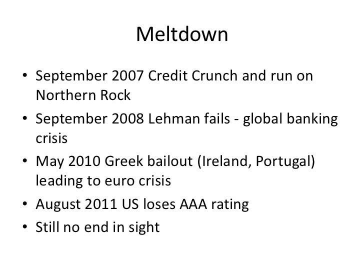 Meltdown• September 2007 Credit Crunch and run on  Northern Rock• September 2008 Lehman fails - global banking  crisis• Ma...