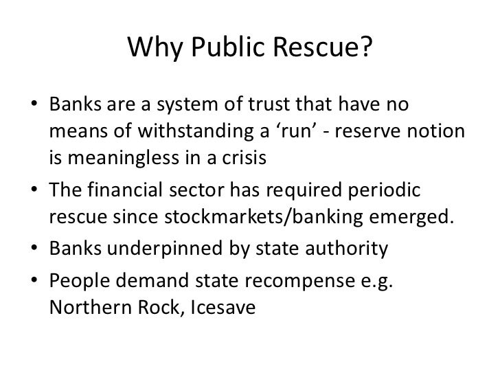 Why Public Rescue?• Banks are a system of trust that have no  means of withstanding a 'run' - reserve notion  is meaningle...
