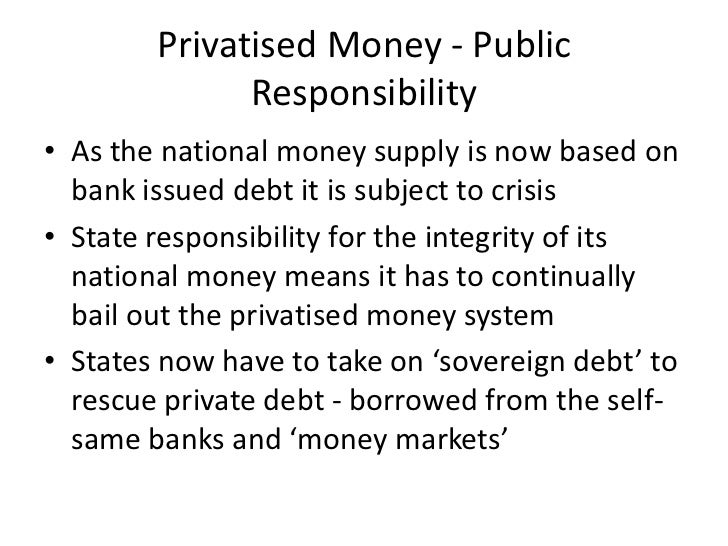 Privatised Money - Public              Responsibility• As the national money supply is now based on  bank issued debt it i...