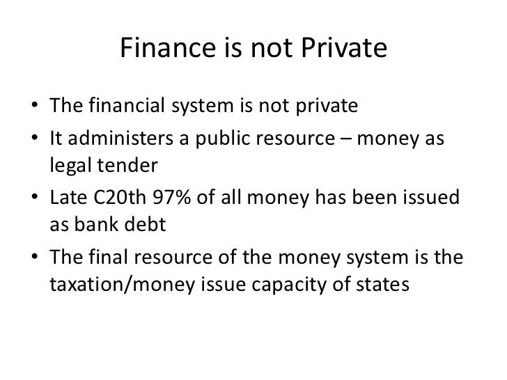 Finance is not Private• The financial system is not private• It administers a public resource – money as  legal tender• La...