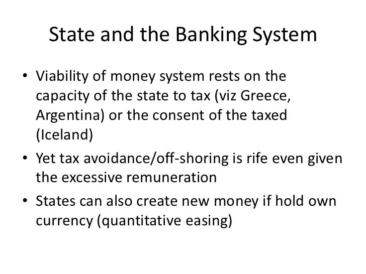 State and the Banking System• Viability of money system rests on the  capacity of the state to tax (viz Greece,  Argentina...