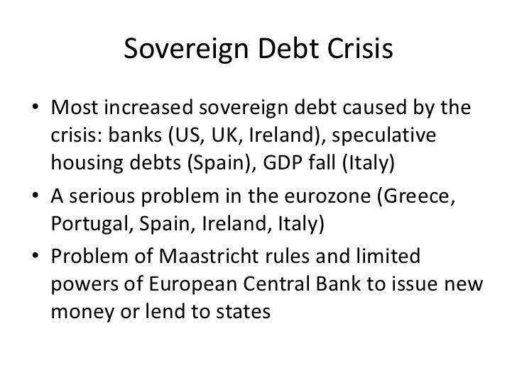Sovereign Debt Crisis• Most increased sovereign debt caused by the  crisis: banks (US, UK, Ireland), speculative  housing ...