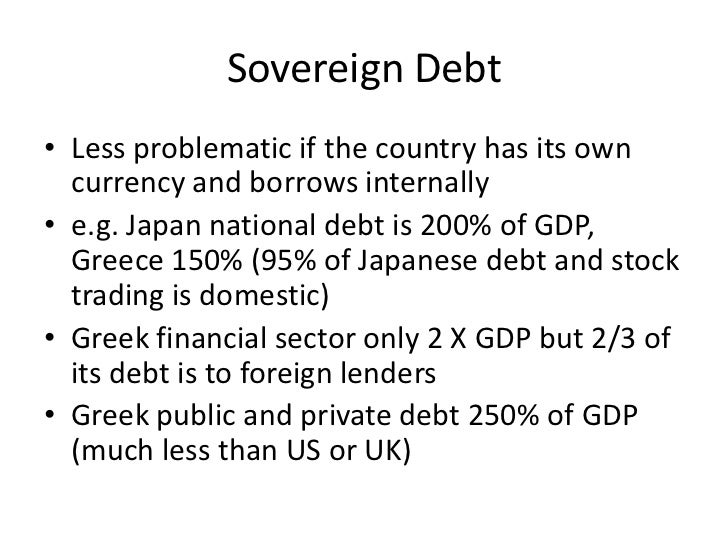 Sovereign Debt• Less problematic if the country has its own  currency and borrows internally• e.g. Japan national debt is ...