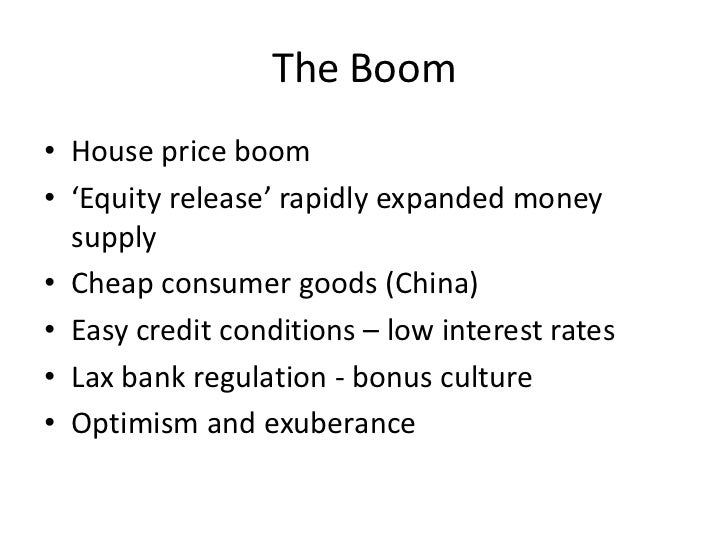 The Boom• House price boom• 'Equity release' rapidly expanded money  supply• Cheap consumer goods (China)• Easy credit con...