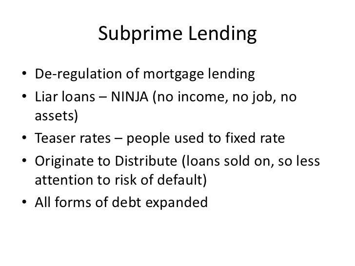 Subprime Lending• De-regulation of mortgage lending• Liar loans – NINJA (no income, no job, no  assets)• Teaser rates – pe...