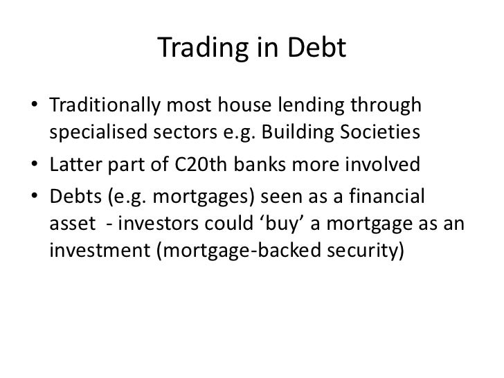 Trading in Debt• Traditionally most house lending through  specialised sectors e.g. Building Societies• Latter part of C20...
