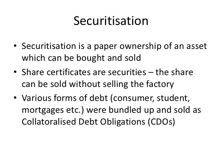 Securitisation• Securitisation is a paper ownership of an asset  which can be bought and sold• Share certificates are secu...