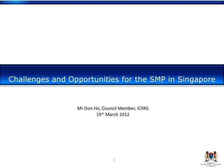 Challenges and Opportunities for the SMP in Singapore                 Mr Don Ho, Council Member, ICPAS                    ...