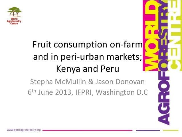 Fruit consumption on-farmand in peri-urban markets;Kenya and PeruStepha McMullin & Jason Donovan6th June 2013, IFPRI, Wash...