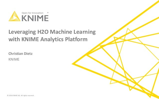© 2018 KNIME AG. All rights reserved. Leveraging H2O Machine Learning with KNIME Analytics Platform Christian Dietz KNIME