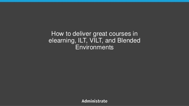How to deliver great courses in elearning, ILT, VILT, and Blended Environments