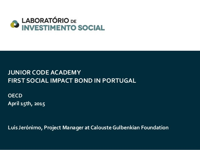 JUNIOR CODE ACADEMY FIRST SOCIAL IMPACT BOND IN PORTUGAL OECD April 15th, 2015 Luís Jerónimo, Project Manager at Calouste ...