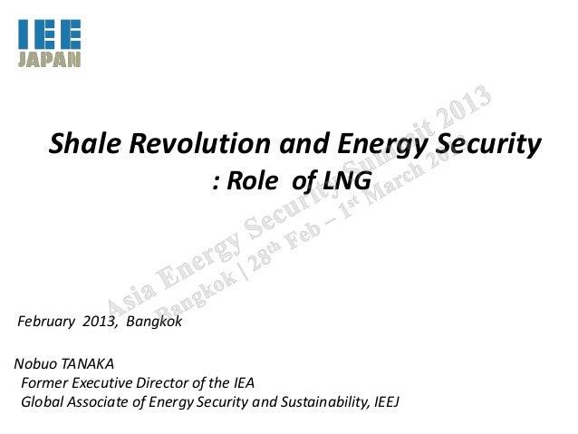 Shale Revolution and Energy Security                               : Role of LNGFebruary 2013, BangkokNobuo TANAKA Former ...