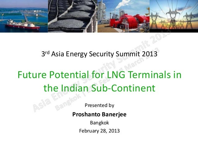 3rd Asia Energy Security Summit 2013Future Potential for LNG Terminals in     the Indian Sub-Continent                  Pr...