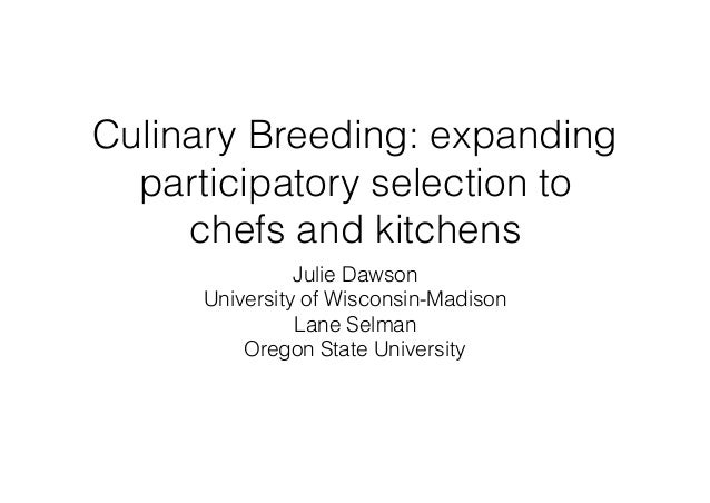 Culinary Breeding: expanding participatory selection to chefs and kitchens Julie Dawson University of Wisconsin-Madison La...