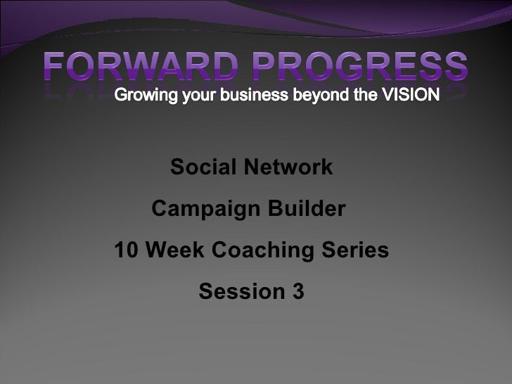 Social Network    Campaign Builder 10 Week Coaching Series        Session 3