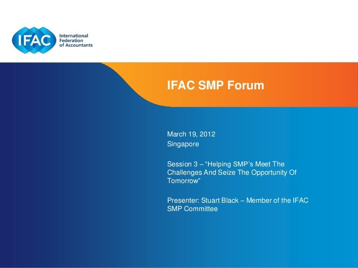 """IFAC SMP ForumMarch 19, 2012SingaporeSession 3 – """"Helping SMP's Meet TheChallenges And Seize The Opportunity OfTomorrow""""Pr..."""