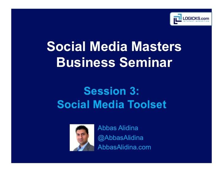 Social Media Masters Business Seminar      Session 3: Social Media Toolset        Abbas Alidina        @AbbasAlidina    ...