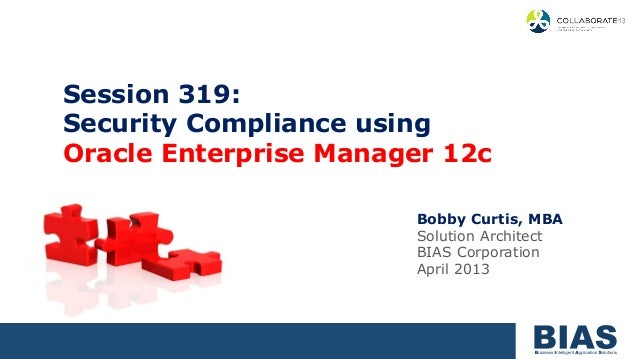 Session 319:Security Compliance usingOracle Enterprise Manager 12c                       Bobby Curtis, MBA                ...