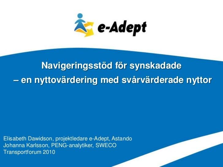 Navigeringsstöd för synskadade   – en nyttovärdering med svårvärderade nyttorElisabeth Dawidson, projektledare e-Adept, As...