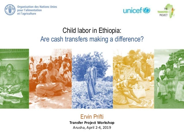 Child labor in Ethiopia: Are cash transfers making a difference? Ervin Prifti Transfer Project Workshop Arusha, April 2-4,...