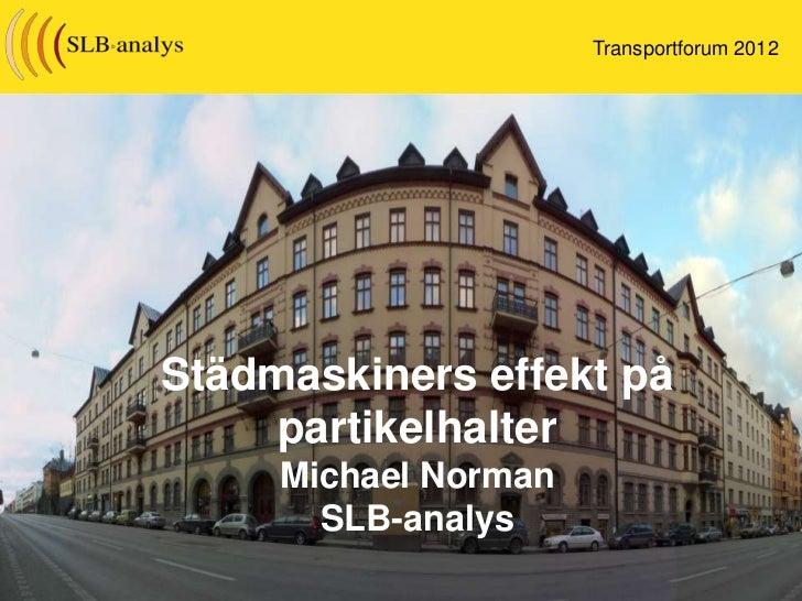 Transportforum 2012Städmaskiners effekt på     partikelhalter     Michael Norman       SLB-analys